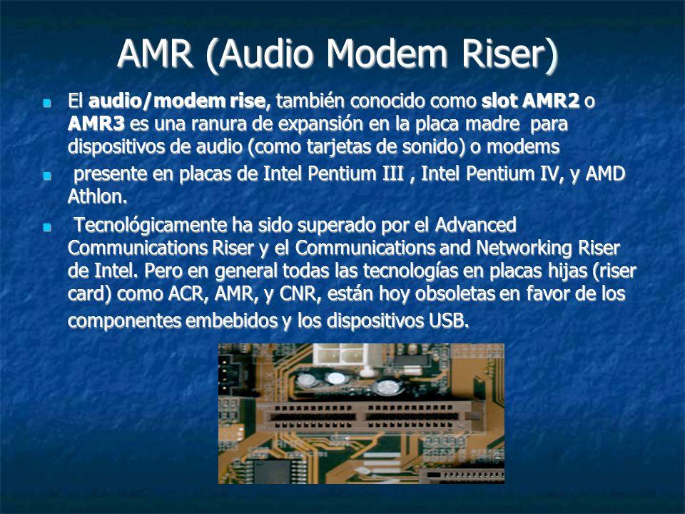 AMR (Audio Modem Riser) El audio/modem rise, también conocido como slot AMR2 o AMR3 es una ranura de expansión en la placa madre para dispositivos de