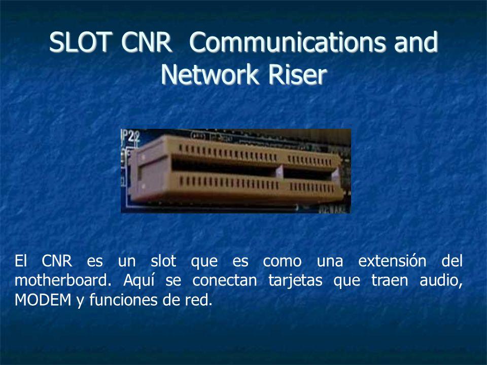 SLOT CNR Communications and Network Riser El CNR es un slot que es como una extensión del motherboard. Aquí se conectan tarjetas que traen audio, MODE