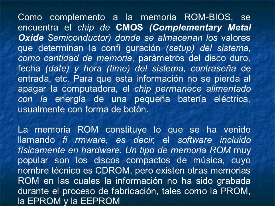 Como complemento a la memoria ROM-BIOS, se encuentra el chip de CMOS (Complementary Metal Oxide Semiconductor) donde se almacenan los valores que dete