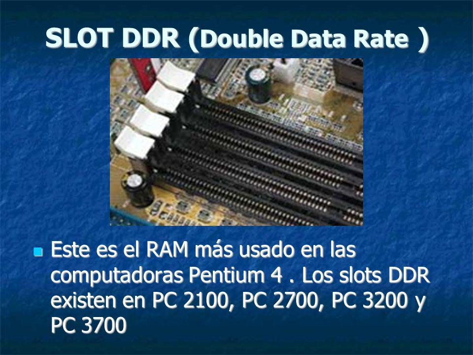 SLOT DDR ( Double Data Rate ) Este es el RAM más usado en las computadoras Pentium 4. Los slots DDR existen en PC 2100, PC 2700, PC 3200 y PC 3700 Est