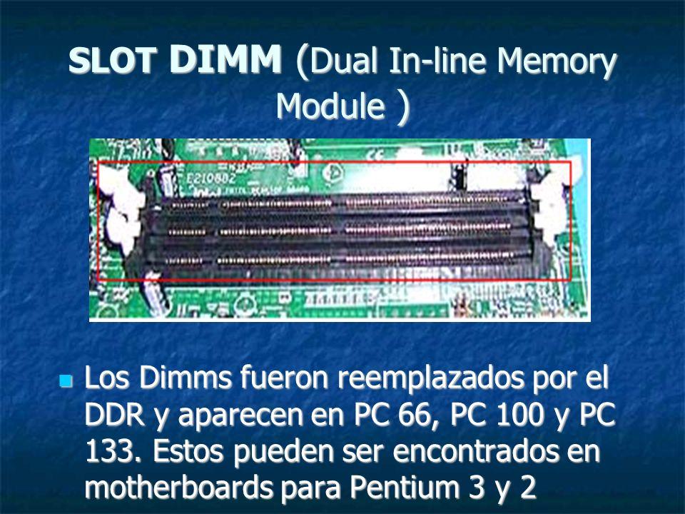 SLOT DIMM ( Dual In-line Memory Module ) Los Dimms fueron reemplazados por el DDR y aparecen en PC 66, PC 100 y PC 133. Estos pueden ser encontrados e