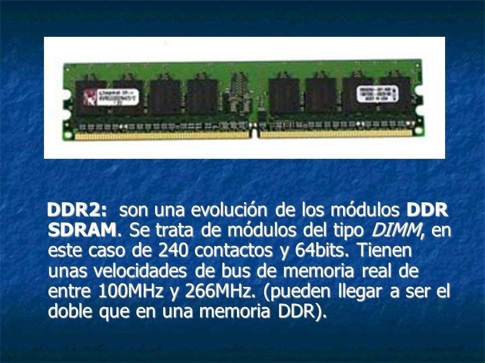 DDR2: son una evolución de los módulos DDR SDRAM. Se trata de módulos del tipo DIMM, en este caso de 240 contactos y 64bits. Tienen unas velocidades d