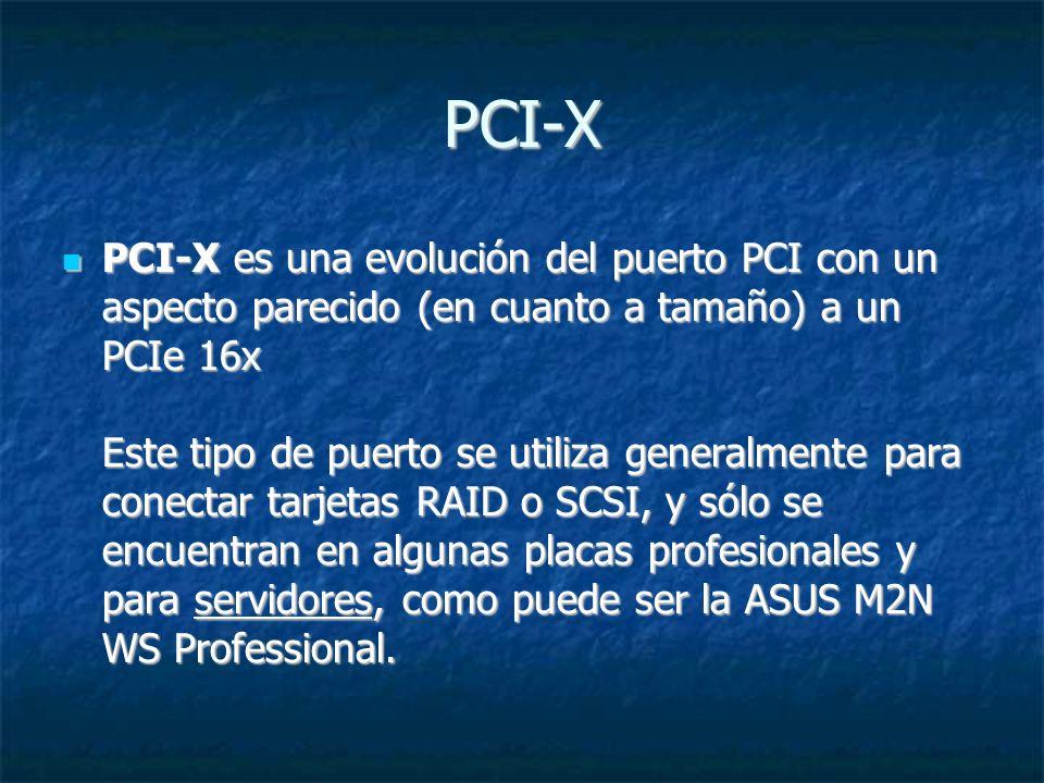 PCI-X PCI-X es una evolución del puerto PCI con un aspecto parecido (en cuanto a tamaño) a un PCIe 16x Este tipo de puerto se utiliza generalmente par