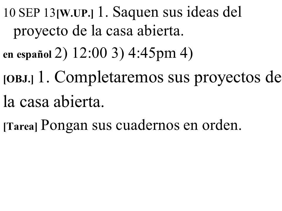 10 SEP 13 [W.UP.] 1. Saquen sus ideas del proyecto de la casa abierta. en español 2) 12:00 3) 4:45pm 4) [OBJ.] 1. Completaremos sus proyectos de la ca