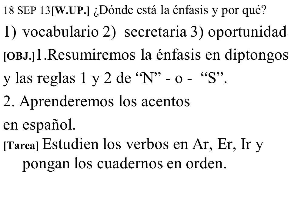 18 SEP 13[W.UP.] ¿Dónde está la énfasis y por qué? 1)vocabulario 2) secretaria 3) oportunidad [OBJ.] 1.Resumiremos la énfasis en diptongos y las regla