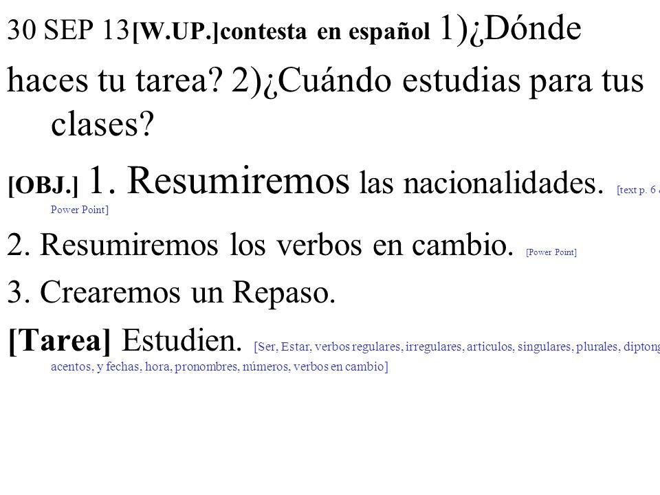 30 SEP 13 [W.UP.]contesta en español 1)¿Dónde haces tu tarea? 2)¿Cuándo estudias para tus clases? [OBJ.] 1. Resumiremos las nacionalidades. [text p. 6