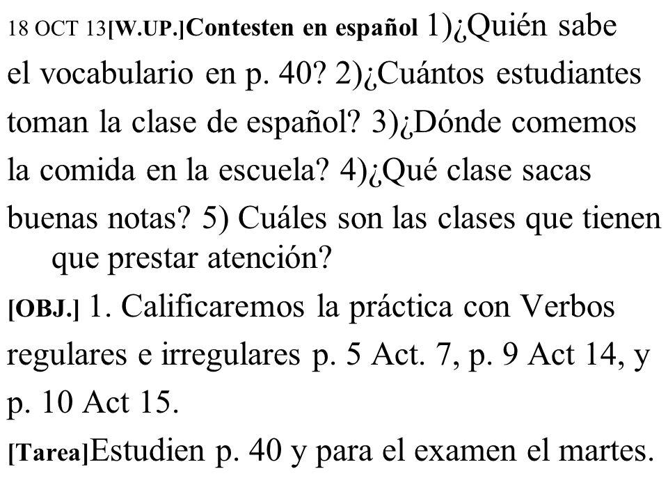 18 OCT 13[W.UP.] Contesten en español 1)¿Quién sabe el vocabulario en p. 40? 2)¿Cuántos estudiantes toman la clase de español? 3)¿Dónde comemos la com