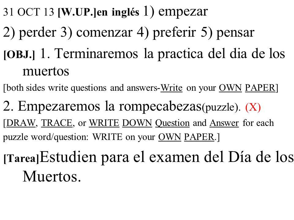 31 OCT 13 [W.UP.]en inglés 1) empezar 2) perder 3) comenzar 4) preferir 5) pensar [OBJ.] 1. Terminaremos la practica del dia de los muertos [both side