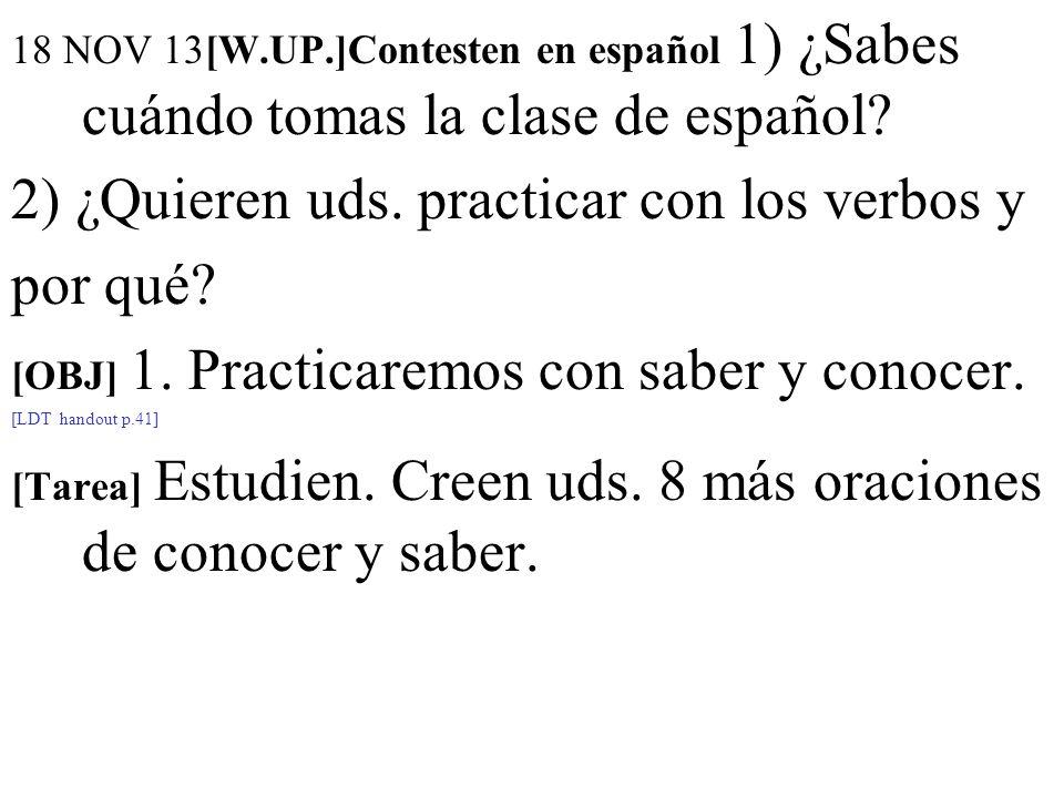 18 NOV 13[W.UP.]Contesten en español 1) ¿Sabes cuándo tomas la clase de español? 2) ¿Quieren uds. practicar con los verbos y por qué? [OBJ] 1. Practic