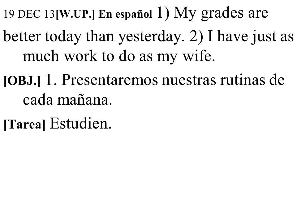 19 DEC 13[W.UP.] En español 1) My grades are better today than yesterday.
