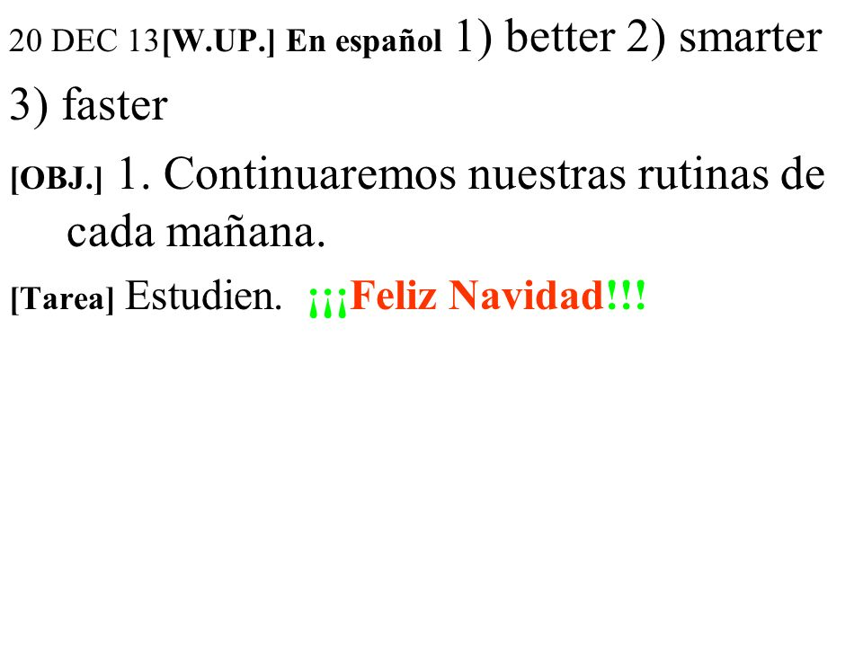 20 DEC 13[W.UP.] En español 1) better 2) smarter 3) faster [OBJ.] 1.