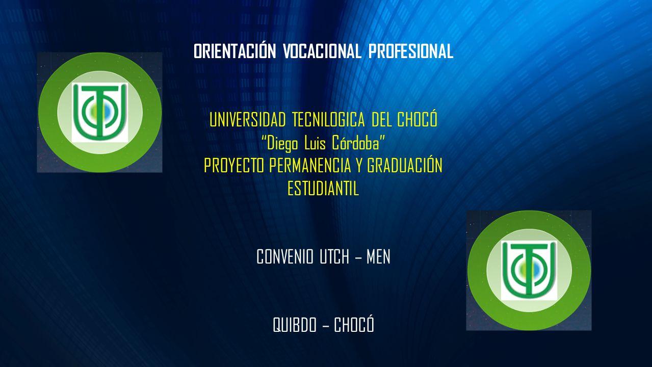 ORIENTACIÓN VOCACIONAL PROFESIONAL UNIVERSIDAD TECNILOGICA DEL CHOCÓ Diego Luis Córdoba PROYECTO PERMANENCIA Y GRADUACIÓN ESTUDIANTIL CONVENIO UTCH –