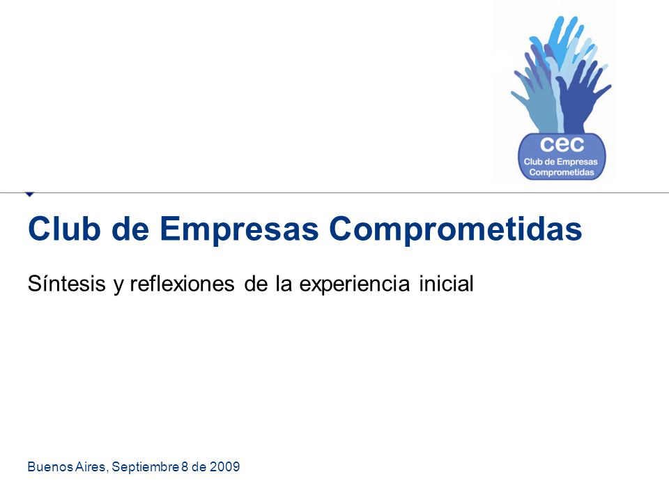 Club de Empresas Comprometidas Síntesis y reflexiones de la experiencia inicial Buenos Aires, Septiembre 8 de 2009