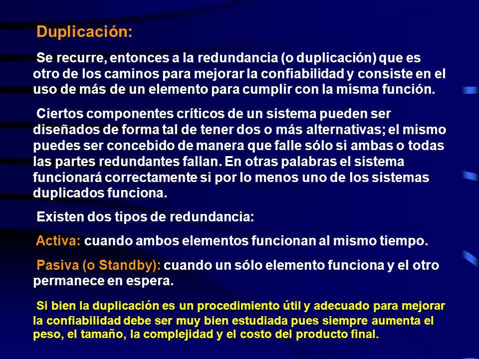Duplicación: Se recurre, entonces a la redundancia (o duplicación) que es otro de los caminos para mejorar la confiabilidad y consiste en el uso de más de un elemento para cumplir con la misma función.