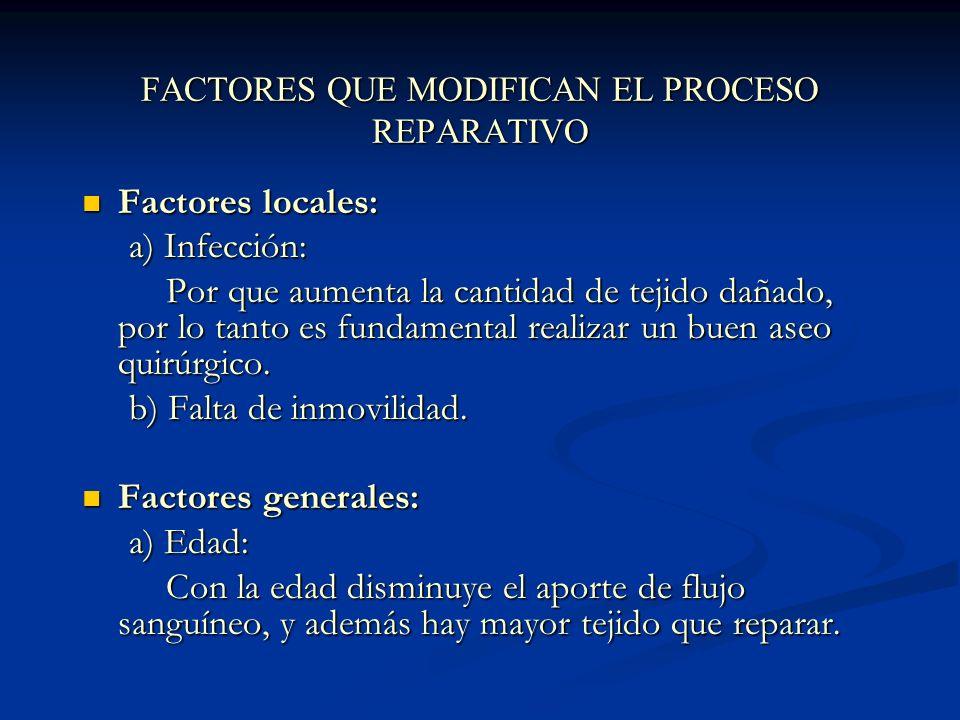FACTORES QUE MODIFICAN EL PROCESO REPARATIVO Factores locales: Factores locales: a) Infección: a) Infección: Por que aumenta la cantidad de tejido dañado, por lo tanto es fundamental realizar un buen aseo quirúrgico.