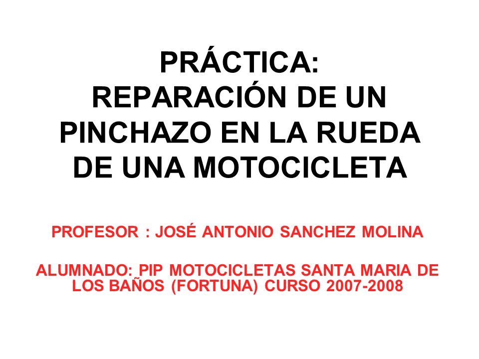 PRÁCTICA: REPARACIÓN DE UN PINCHAZO EN LA RUEDA DE UNA MOTOCICLETA PROFESOR : JOSÉ ANTONIO SANCHEZ MOLINA ALUMNADO: PIP MOTOCICLETAS SANTA MARIA DE LO