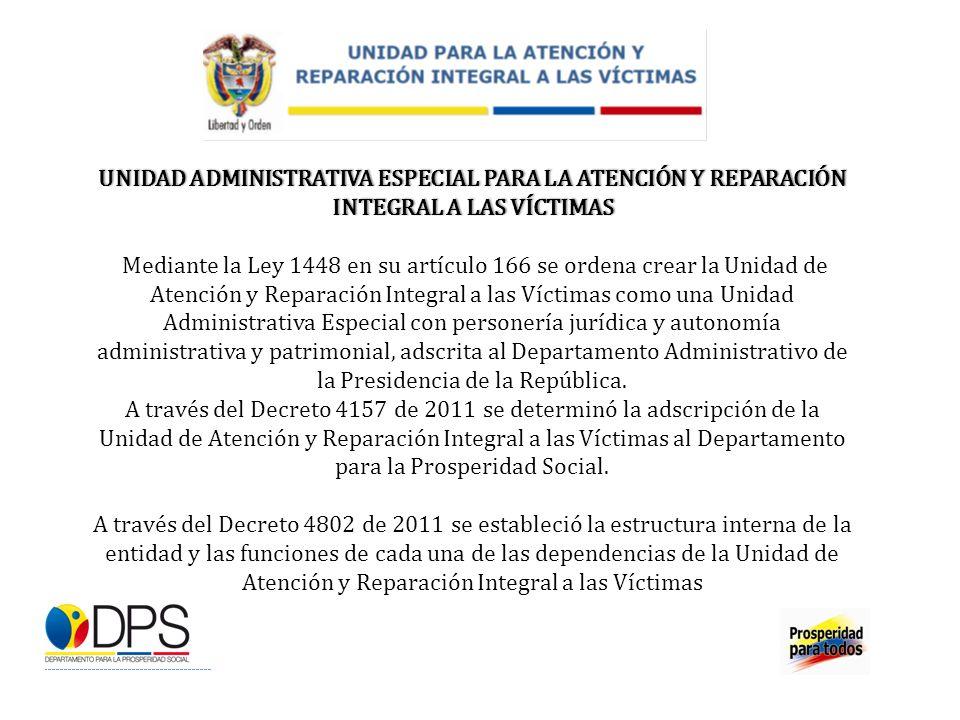 UNIDAD ADMINISTRATIVA ESPECIAL PARA LA ATENCIÓN Y REPARACIÓN INTEGRAL A LAS VÍCTIMAS Mediante la Ley 1448 en su artículo 166 se ordena crear la Unidad