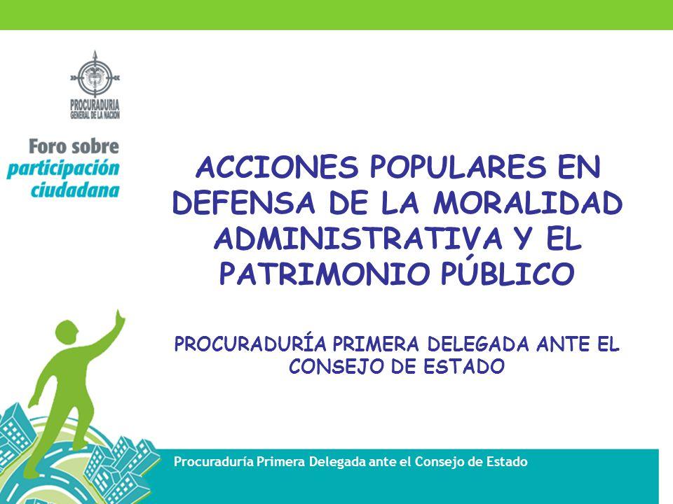 Procuraduría Primera Delegada ante el Consejo de Estado ACCIONES POPULARES EN DEFENSA DE LA MORALIDAD ADMINISTRATIVA Y EL PATRIMONIO PÚBLICO PROCURADURÍA PRIMERA DELEGADA ANTE EL CONSEJO DE ESTADO