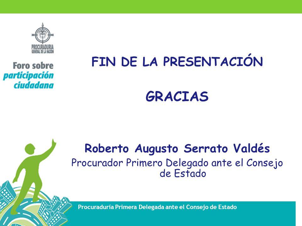 Procuraduría Primera Delegada ante el Consejo de Estado FIN DE LA PRESENTACIÓN GRACIAS Roberto Augusto Serrato Valdés Procurador Primero Delegado ante el Consejo de Estado