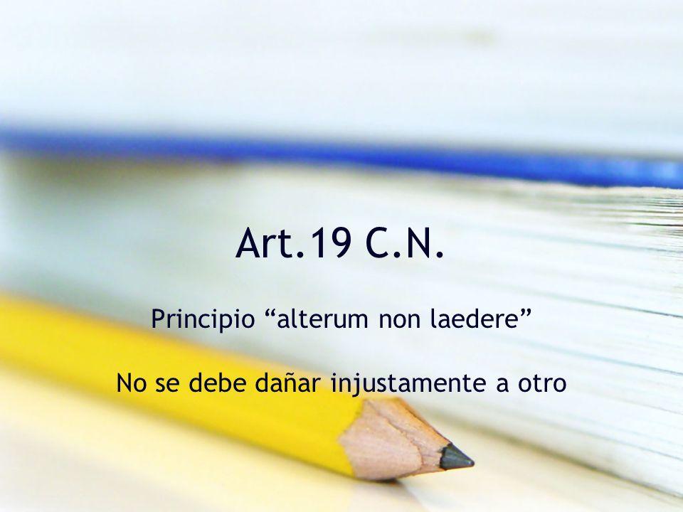 Art.19 C.N. Principio alterum non laedere No se debe dañar injustamente a otro