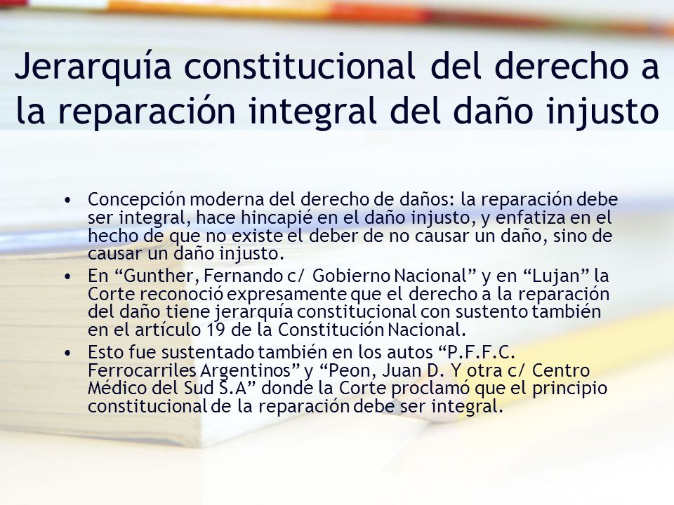 Jerarquía constitucional del derecho a la reparación integral del daño injusto Concepción moderna del derecho de daños: la reparación debe ser integral, hace hincapié en el daño injusto, y enfatiza en el hecho de que no existe el deber de no causar un daño, sino de causar un daño injusto.