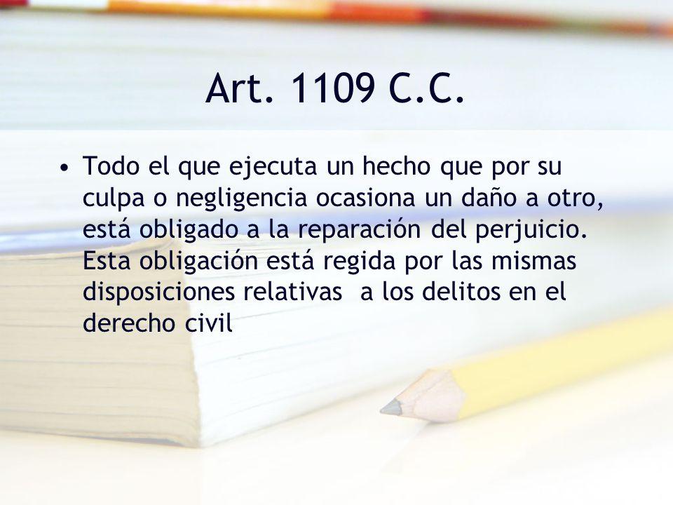 Art. 1109 C.C. Todo el que ejecuta un hecho que por su culpa o negligencia ocasiona un daño a otro, está obligado a la reparación del perjuicio. Esta