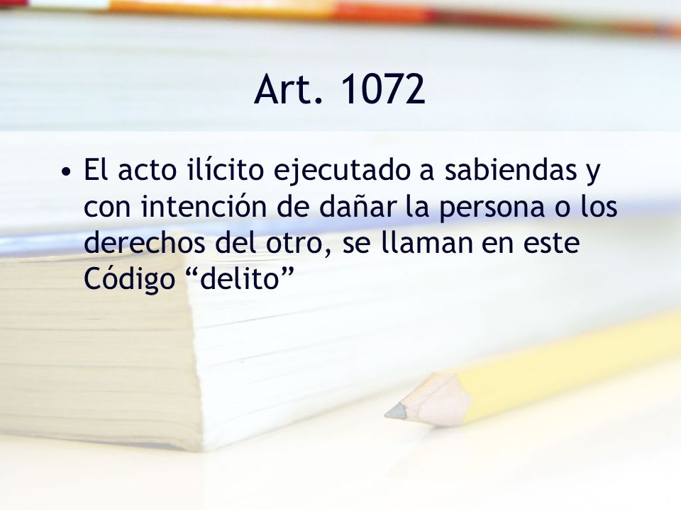 Art. 1072 El acto ilícito ejecutado a sabiendas y con intención de dañar la persona o los derechos del otro, se llaman en este Código delito
