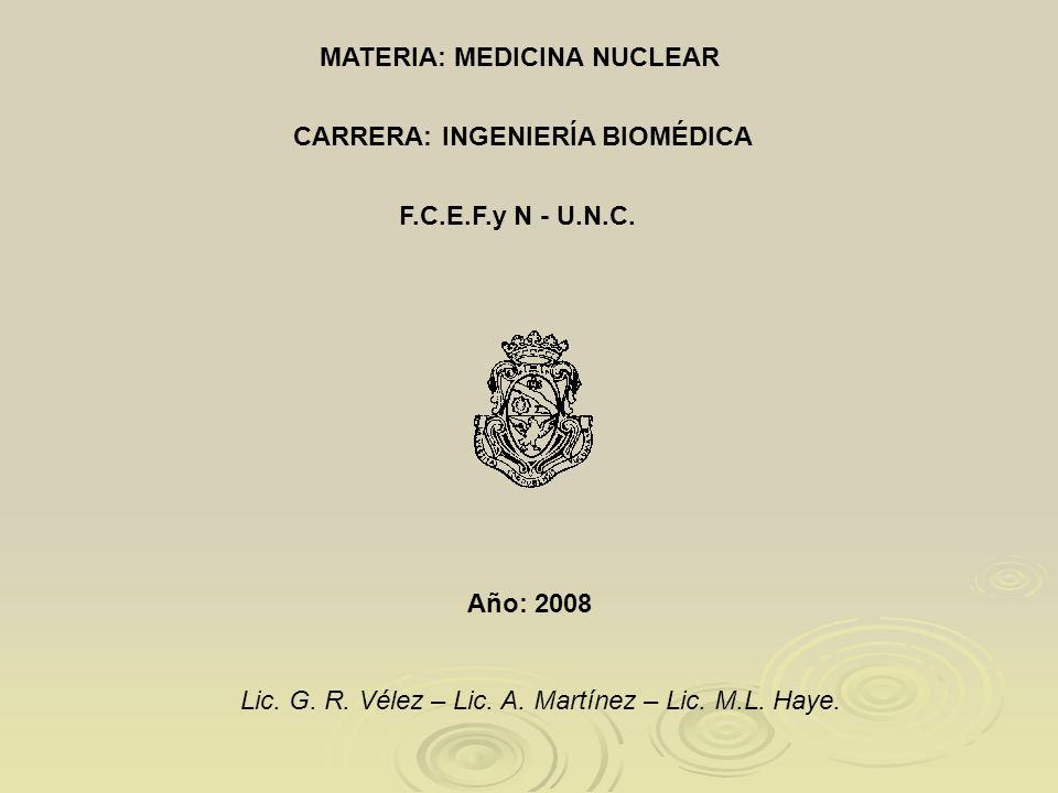 CARRERA: INGENIERÍA BIOMÉDICA F.C.E.F.y N - U.N.C. MATERIA: MEDICINA NUCLEAR Año: 2008 Lic. G. R. Vélez – Lic. A. Martínez – Lic. M.L. Haye.