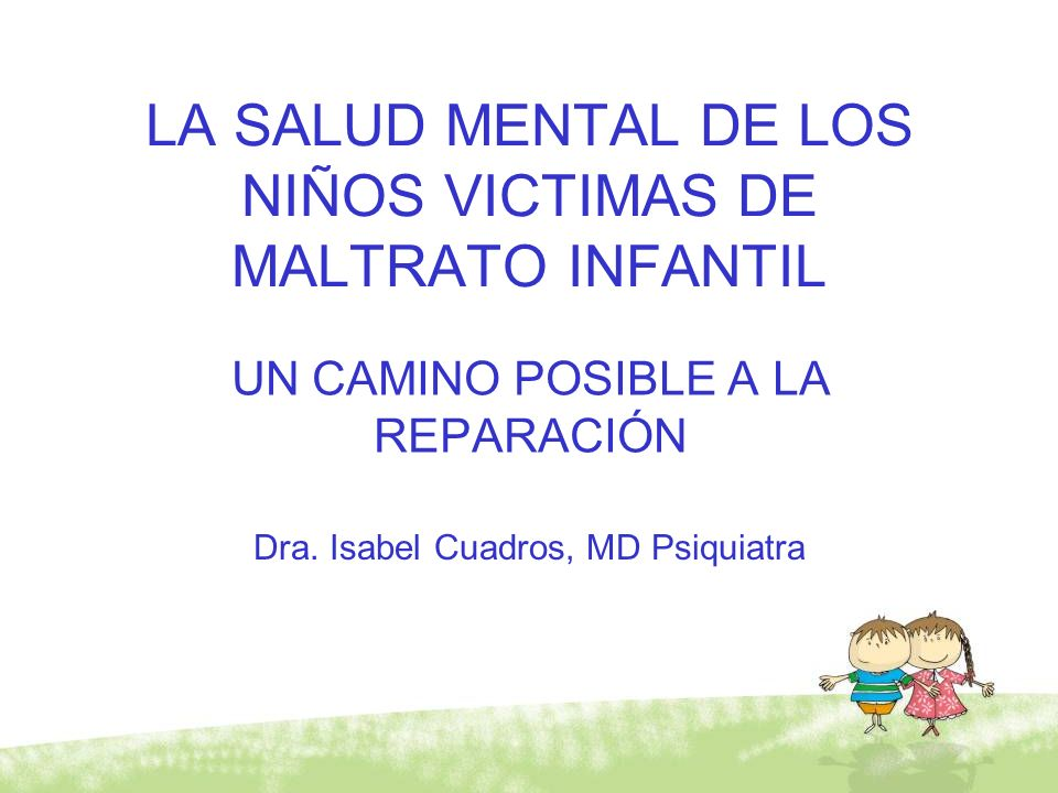 LA SALUD MENTAL DE LOS NIÑOS VICTIMAS DE MALTRATO INFANTIL UN CAMINO POSIBLE A LA REPARACIÓN Dra. Isabel Cuadros, MD Psiquiatra