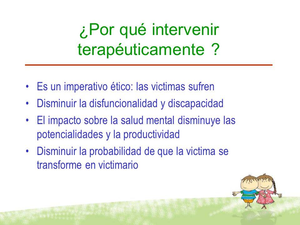 ¿Por qué intervenir terapéuticamente ? Es un imperativo ético: las victimas sufren Disminuir la disfuncionalidad y discapacidad El impacto sobre la sa