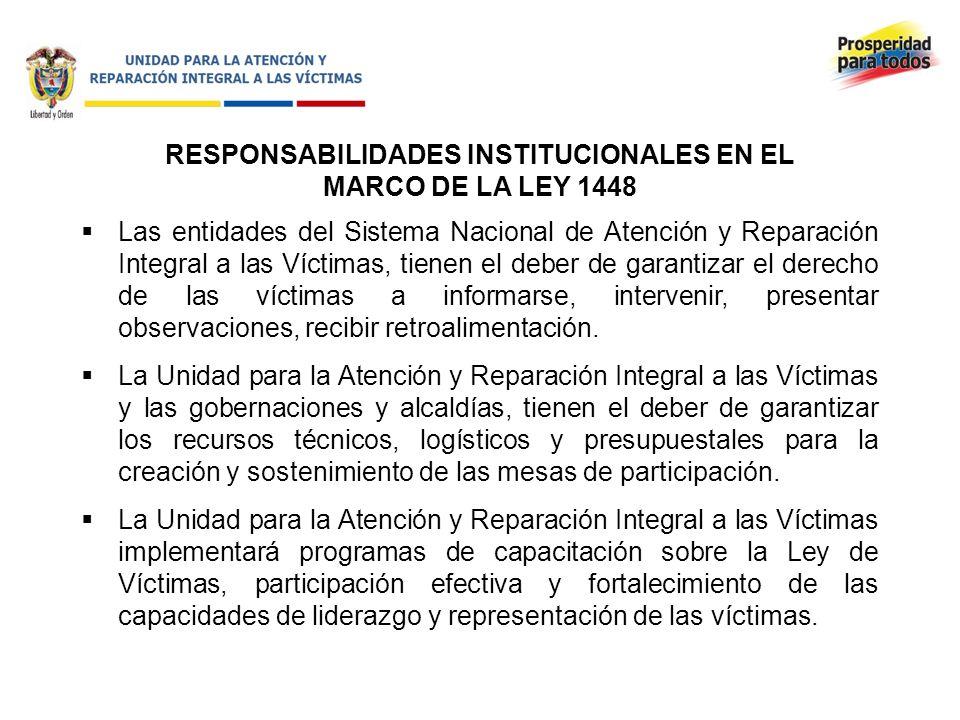 RESPONSABILIDADES INSTITUCIONALES EN EL MARCO DE LA LEY 1448 Las entidades del Sistema Nacional de Atención y Reparación Integral a las Víctimas, tienen el deber de garantizar el derecho de las víctimas a informarse, intervenir, presentar observaciones, recibir retroalimentación.