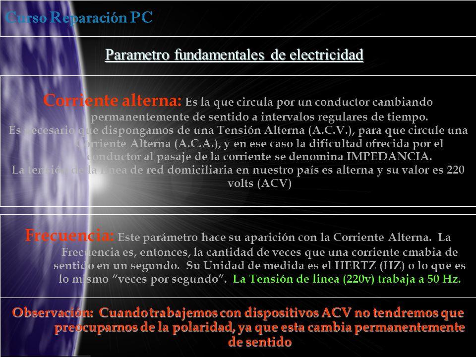 Curso Reparación PC Parametro fundamentales de electricidad Corriente alterna: Es la que circula por un conductor cambiando permanentemente de sentido a intervalos regulares de tiempo.