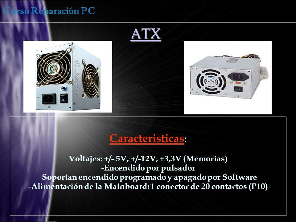 ATX Caracteristicas : Voltajes: +/- 5V, +/-12V, +3,3V (Memorias) -Encendido por pulsador -Soportan encendido programado y apagado por Software -Alimentación de la Mainboard: 1 conector de 20 contactos (P10) Curso Reparación PC