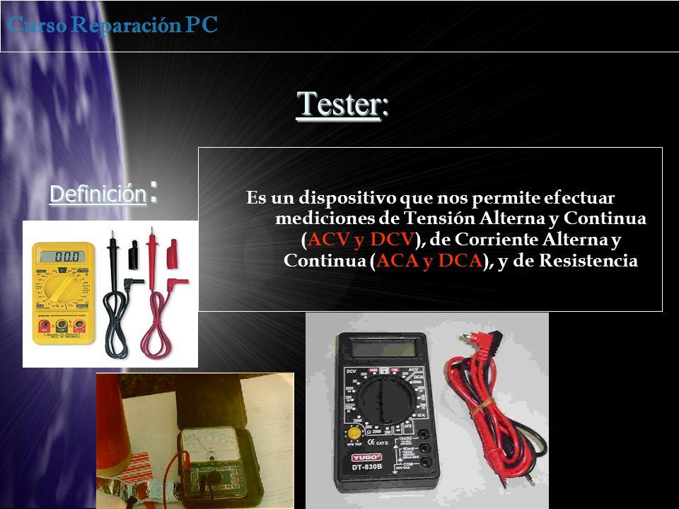 Tester: Definición : Es un dispositivo que nos permite efectuar mediciones de Tensión Alterna y Continua (ACV y DCV), de Corriente Alterna y Continua (ACA y DCA), y de Resistencia