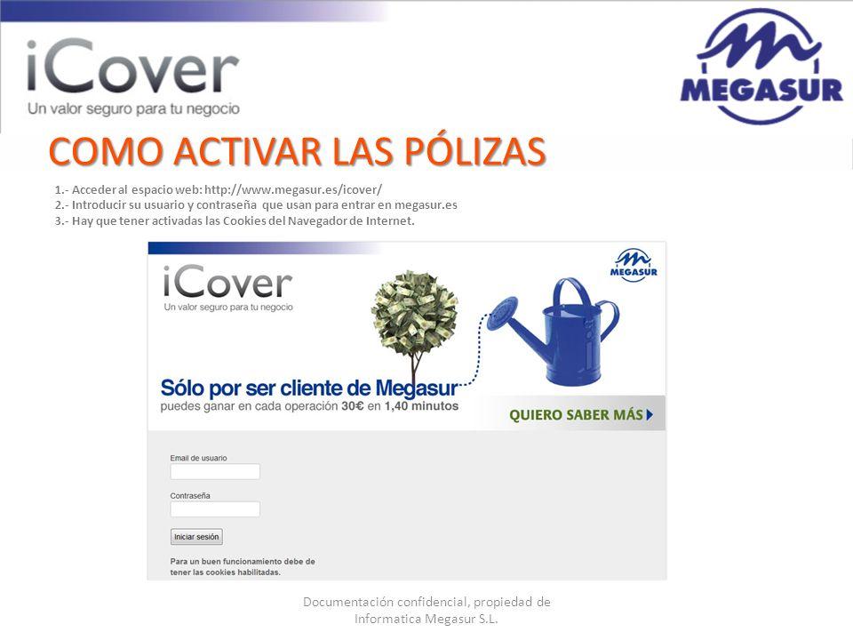 Documentación confidencial, propiedad de Informatica Megasur S.L. COMO ACTIVAR LAS PÓLIZAS 1.- Acceder al espacio web: http://www.megasur.es/icover/ 2