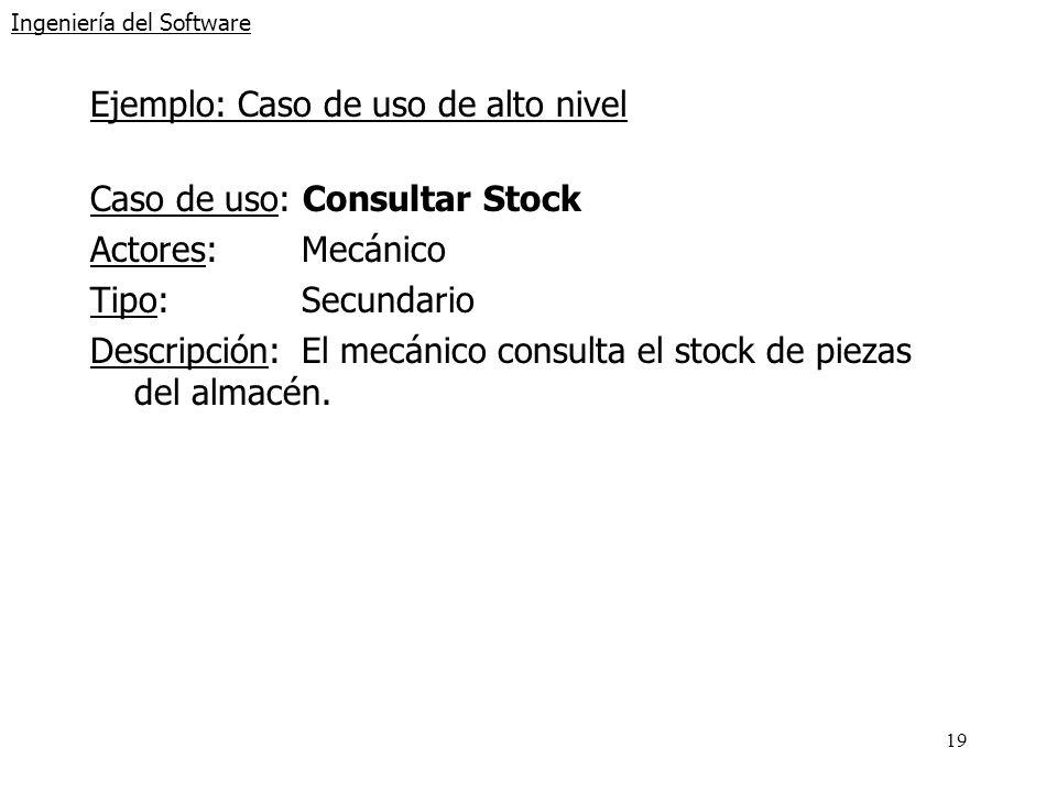 19 Ingeniería del Software Ejemplo: Caso de uso de alto nivel Caso de uso: Consultar Stock Actores:Mecánico Tipo:Secundario Descripción:El mecánico co