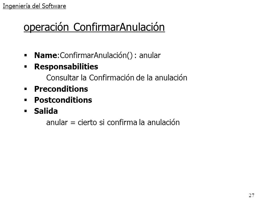 27 Ingeniería del Software operación ConfirmarAnulación Name:ConfirmarAnulación() : anular Responsabilities Consultar la Confirmación de la anulación