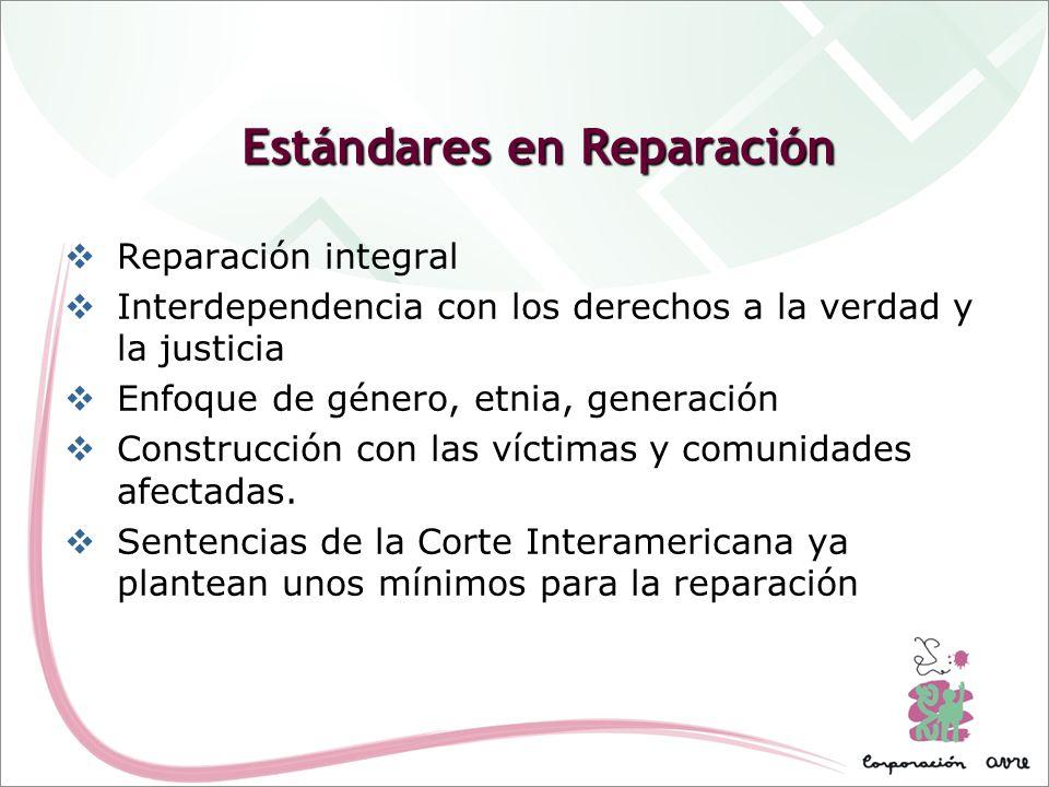 Estándares en Reparación Reparación integral Interdependencia con los derechos a la verdad y la justicia Enfoque de género, etnia, generación Construc