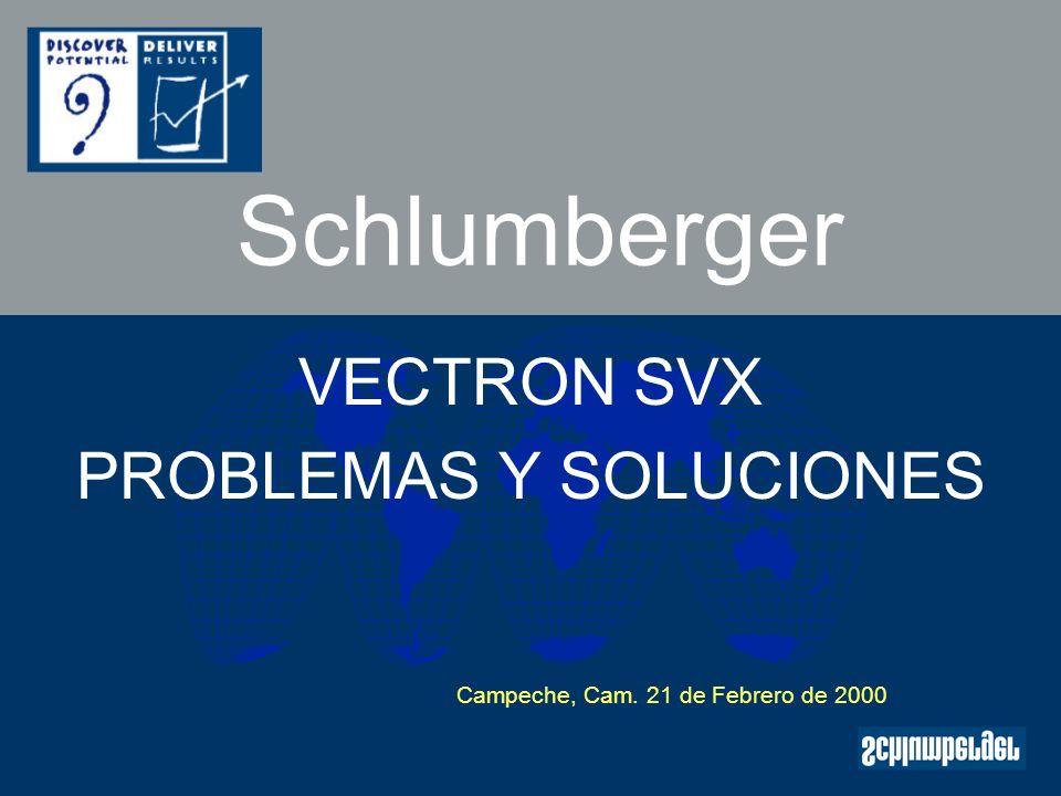 Schlumberger VECTRON SVX PROBLEMAS Y SOLUCIONES Campeche, Cam. 21 de Febrero de 2000