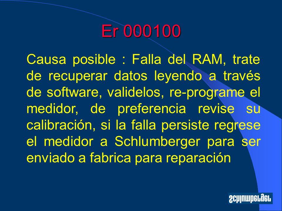 Er 000100 Causa posible : Falla del RAM, trate de recuperar datos leyendo a través de software, validelos, re-programe el medidor, de preferencia revise su calibración, si la falla persiste regrese el medidor a Schlumberger para ser enviado a fabrica para reparación
