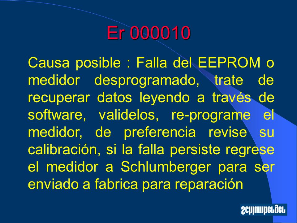 Er 000010 Causa posible : Falla del EEPROM o medidor desprogramado, trate de recuperar datos leyendo a través de software, validelos, re-programe el medidor, de preferencia revise su calibración, si la falla persiste regrese el medidor a Schlumberger para ser enviado a fabrica para reparación