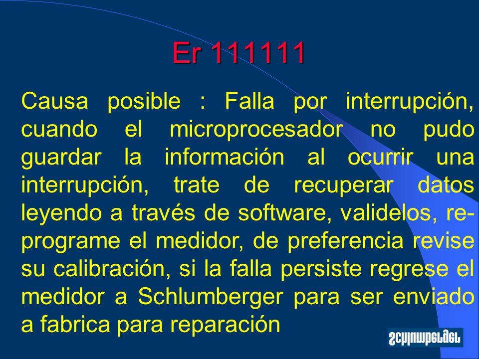Er 111111 Causa posible : Falla por interrupción, cuando el microprocesador no pudo guardar la información al ocurrir una interrupción, trate de recuperar datos leyendo a través de software, validelos, re- programe el medidor, de preferencia revise su calibración, si la falla persiste regrese el medidor a Schlumberger para ser enviado a fabrica para reparación