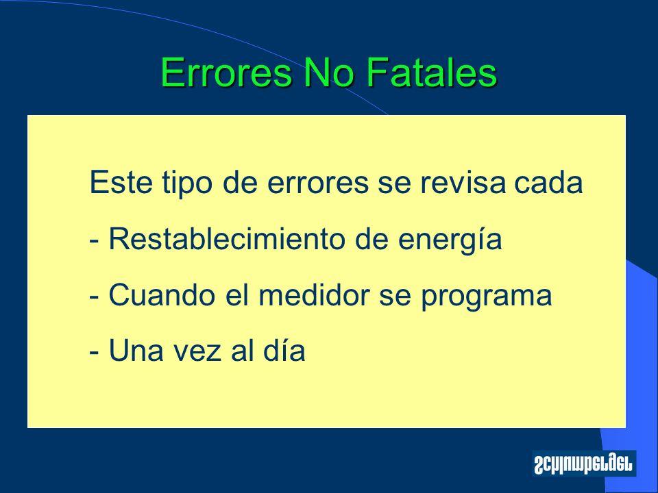 Errores No Fatales Este tipo de errores se revisa cada - Restablecimiento de energía - Cuando el medidor se programa - Una vez al día