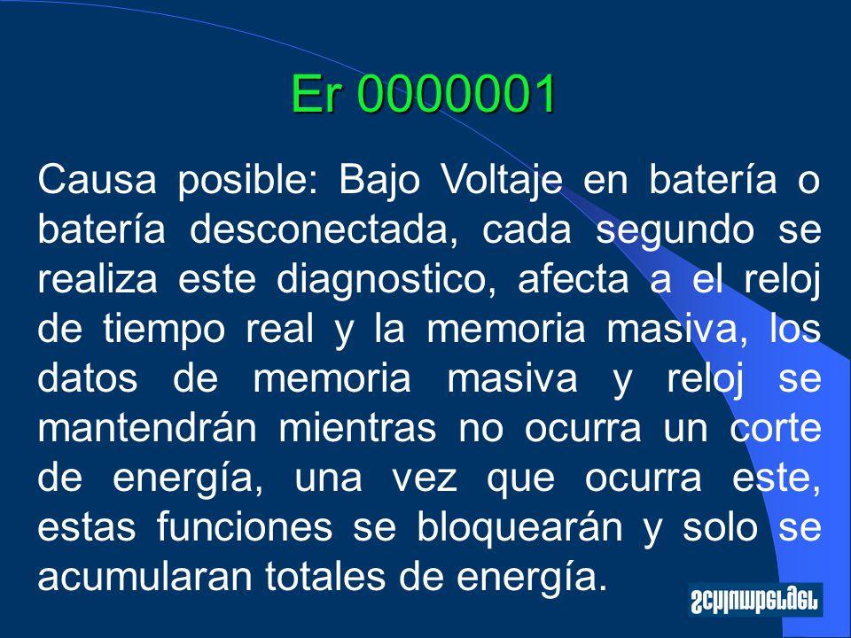 Er 0000001 Causa posible: Bajo Voltaje en batería o batería desconectada, cada segundo se realiza este diagnostico, afecta a el reloj de tiempo real y la memoria masiva, los datos de memoria masiva y reloj se mantendrán mientras no ocurra un corte de energía, una vez que ocurra este, estas funciones se bloquearán y solo se acumularan totales de energía.