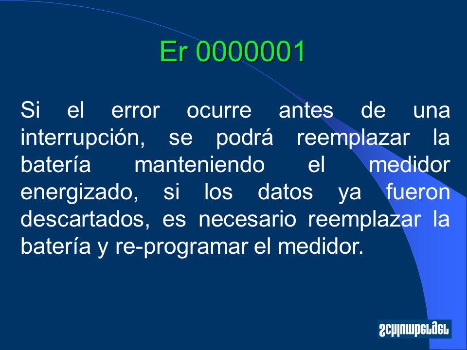Er 0000001 Si el error ocurre antes de una interrupción, se podrá reemplazar la batería manteniendo el medidor energizado, si los datos ya fueron descartados, es necesario reemplazar la batería y re-programar el medidor.