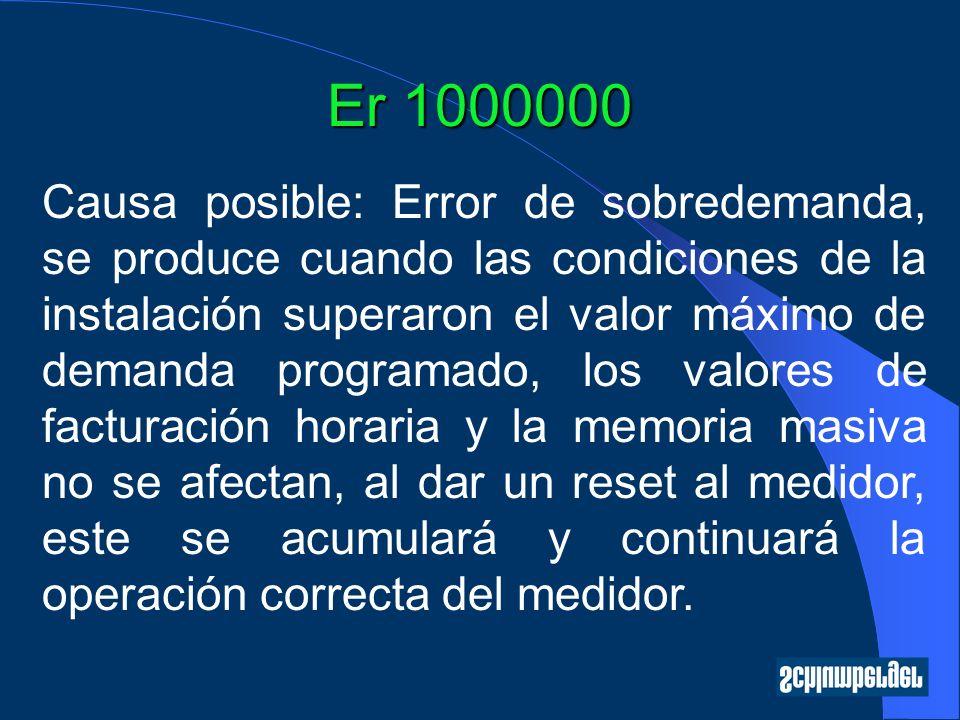 Er 1000000 Causa posible: Error de sobredemanda, se produce cuando las condiciones de la instalación superaron el valor máximo de demanda programado,