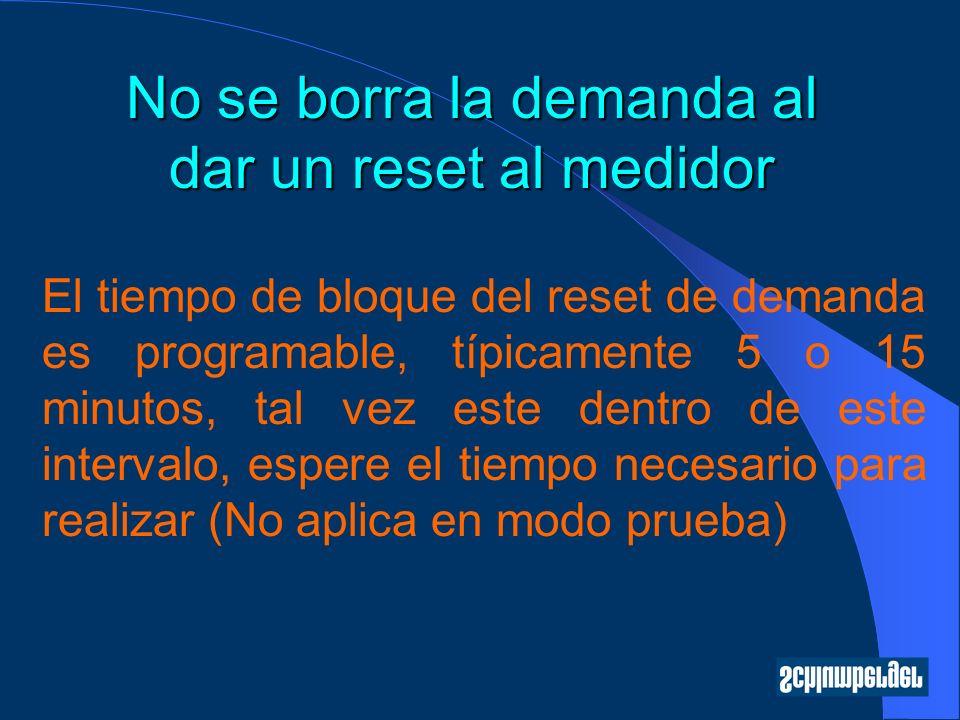 No se borra la demanda al dar un reset al medidor El tiempo de bloque del reset de demanda es programable, típicamente 5 o 15 minutos, tal vez este de