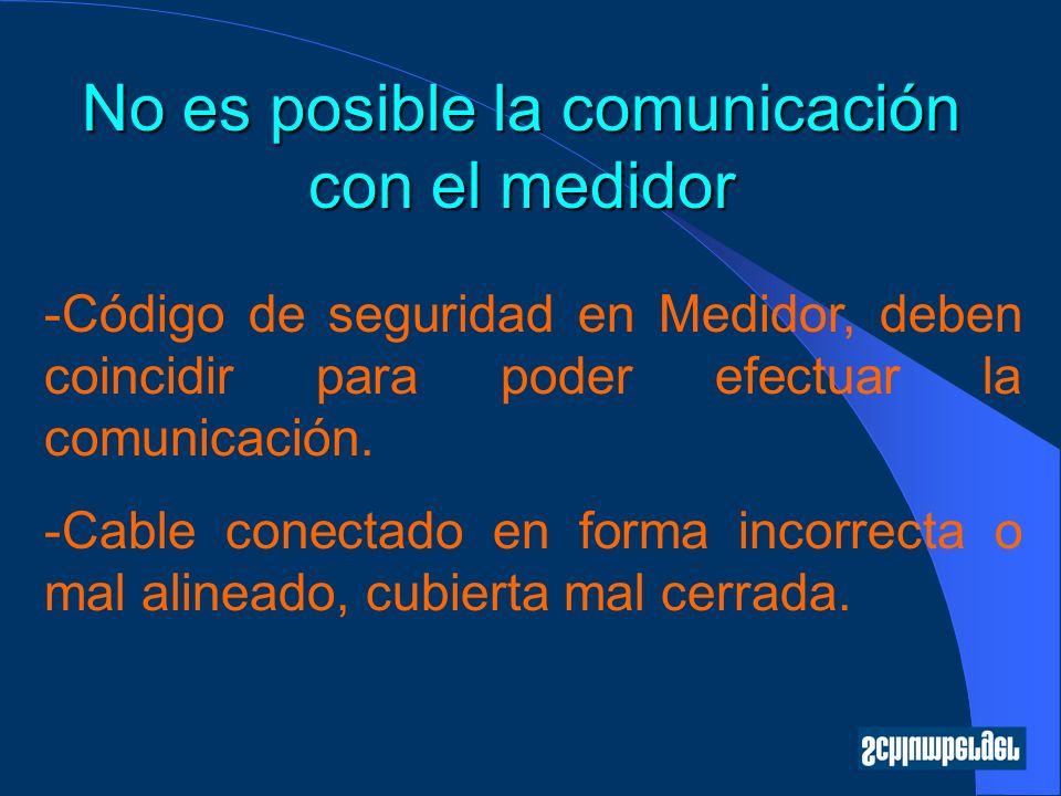No es posible la comunicación con el medidor -Código de seguridad en Medidor, deben coincidir para poder efectuar la comunicación. -Cable conectado en