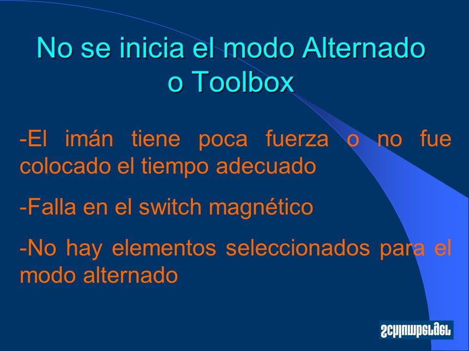 No se inicia el modo Alternado o Toolbox -El imán tiene poca fuerza o no fue colocado el tiempo adecuado -Falla en el switch magnético -No hay elementos seleccionados para el modo alternado