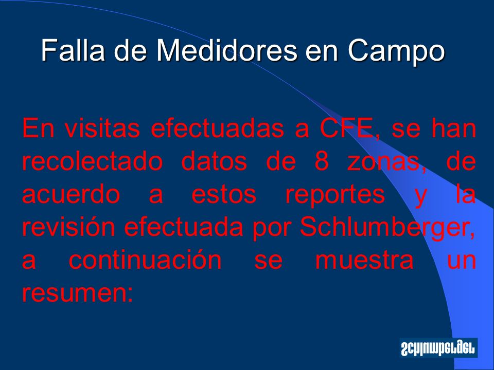 Falla de Medidores en Campo En visitas efectuadas a CFE, se han recolectado datos de 8 zonas, de acuerdo a estos reportes y la revisión efectuada por Schlumberger, a continuación se muestra un resumen:
